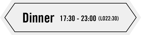 Dinner 17:30 - 23:30(LO22:30)